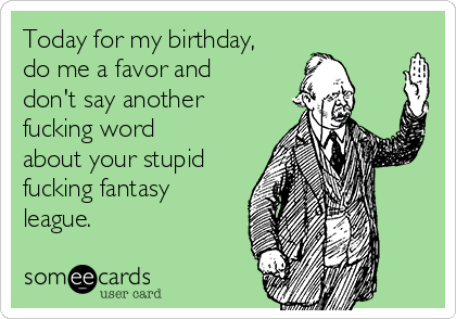 Today for my birthday, do me a favor and don't say another fucking word about your stupid fucking fantasy league.