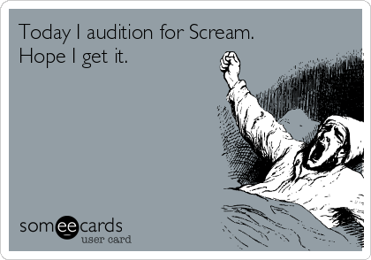 Today I audition for Scream. Hope I get it.