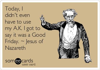 Today, I didn't even have to use my A.K. I got to say it was a Good Friday. ~ Jesus of Nazareth