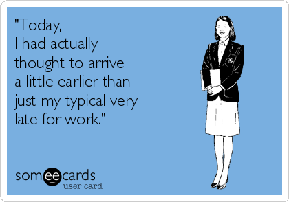 """""""Today,  I had actually  thought to arrive  a little earlier than  just my typical very  late for work."""""""