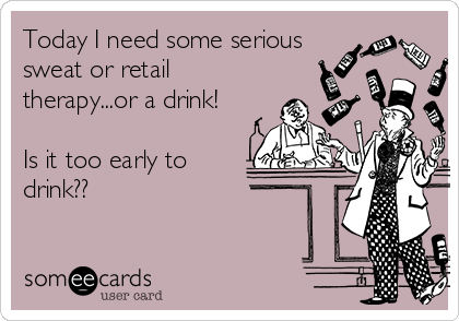 Today I need some serious sweat or retail therapy...or a drink!   Is it too early to drink??