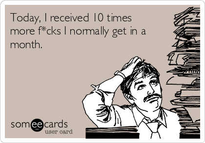 Today, I received 10 times more f*cks I normally get in a month.
