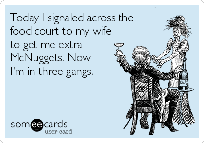 Today I signaled across the food court to my wife to get me extra McNuggets. Now I'm in three gangs.