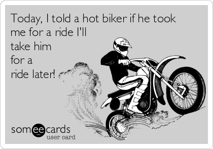 Today, I told a hot biker if he took me for a ride I'll take him for a ride later!