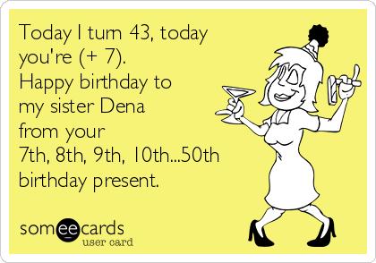 today i turn 43 today youre 7 happy birthday happy 50th birthday cards