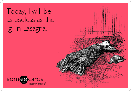 "Today, I will be as useless as the  ""g"" in Lasagna."