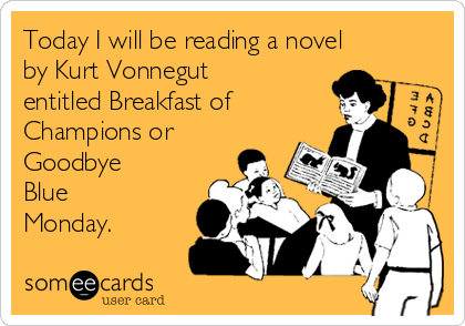 Today I will be reading a novel by Kurt Vonnegut entitled Breakfast of Champions or Goodbye Blue Monday.