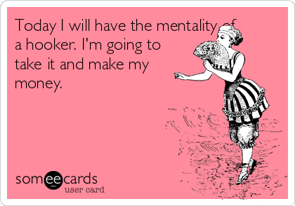 Today I will have the mentality of a hooker. I'm going to take it and make my money.