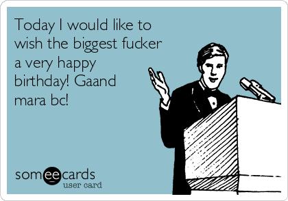 Today I would like to wish the biggest fucker a very happy birthday! Gaand mara bc!