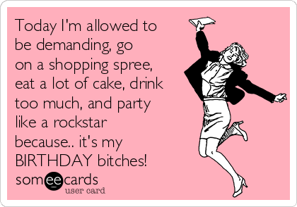 Today I'm allowed to be demanding, go on a shopping spree, eat a lot of cake, drink too much, and party like a rockstar because.. it's my BIRTHDAY bitches!