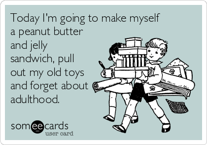Today I'm going to make myself a peanut butter and jelly sandwich, pull out my old toys and forget about adulthood.