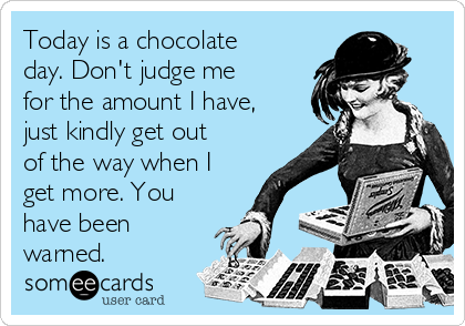Today is a chocolate day. Don't judge me for the amount I have, just kindly get out of the way when I get more. You have been warned.