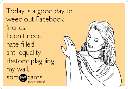 Today is a good day to weed out Facebook friends. I don't need hate-filled anti-equality rhetoric plaguing my wall...