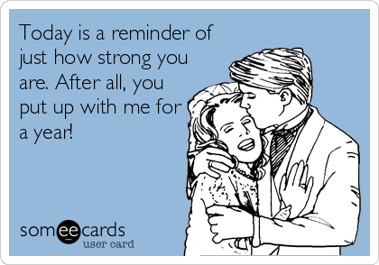 Today is a reminder of just how strong you are. After all, you put up with me for a year!