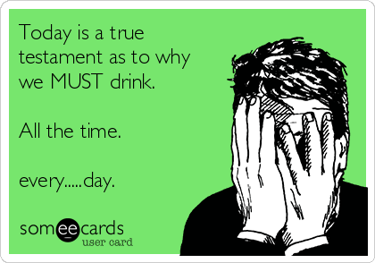Today is a true testament as to why we MUST drink.    All the time.  every.....day.