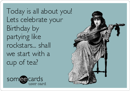 Today is all about you! Lets celebrate your Birthday by partying like rockstars... shall we start with a cup of tea?