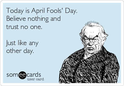 Today is April Fools' Day. Believe nothing and trust no one.  Just like any  other day.