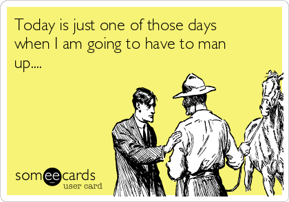 Today is just one of those days when I am going to have to man up....