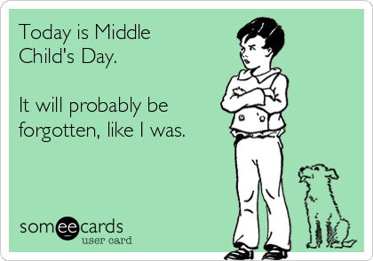 Today is Middle Child's Day.  It will probably be forgotten, like I was.