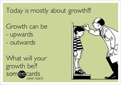 Today is mostly about growth!!!   Growth can be  - upwards - outwards  What will your growth be?!
