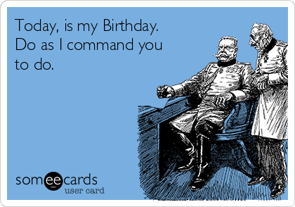Today, is my Birthday. Do as I command you to do.