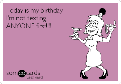 Today is my birthday I'm not texting  ANYONE first!!!!