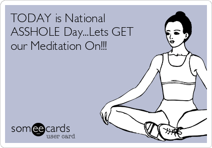 TODAY is National ASSHOLE Day...Lets GET our Meditation On!!!