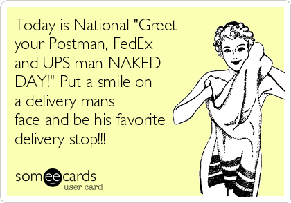 Today is national greet your postman fedex and ups man naked day today is national greet your postman fedex and ups man naked day m4hsunfo