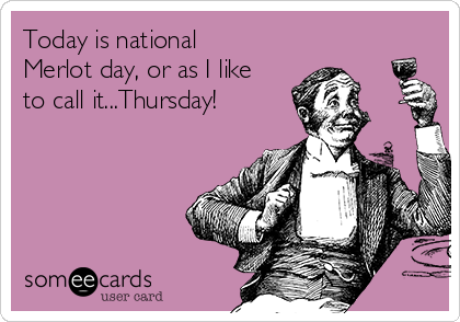 Today is national Merlot day, or as I like to call it...Thursday!