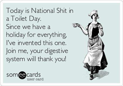 Today is National Shit in a Toilet Day. Since we have a holiday for ...