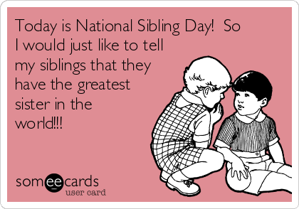 Today is National Sibling Day!  So I would just like to tell my siblings that they have the greatest sister in the world!!!