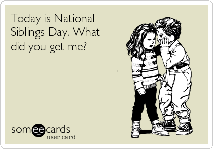 Today is National Siblings Day. What did you get me?