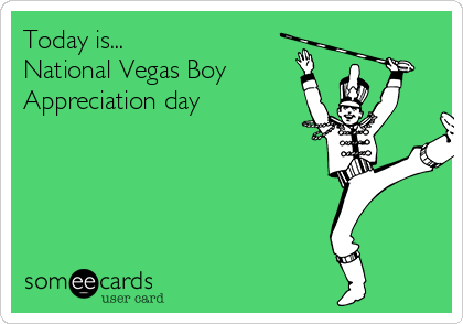 Today is... National Vegas Boy Appreciation day