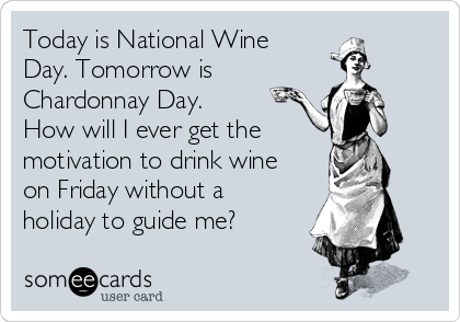 Today is National Wine Day. Tomorrow is Chardonnay Day. How will I ever get the motivation to drink wine on Friday without a holiday to guide me?