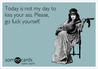 Today is not my day to kiss your ass. Please, go fuck yourself.