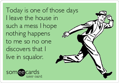 Today is one of those days I leave the house in such a mess I hope nothing happens to me so no one discovers that I live in squalor.