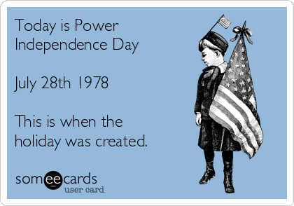 Today is Power Independence Day  July 28th 1978  This is when the holiday was created.