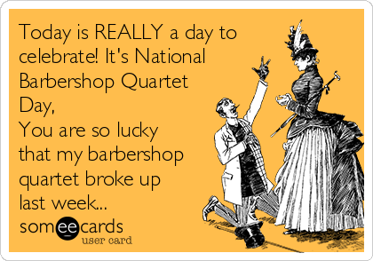 Today is REALLY a day to celebrate! It's National Barbershop Quartet Day, You are so lucky that my barbershop quartet broke up last week...