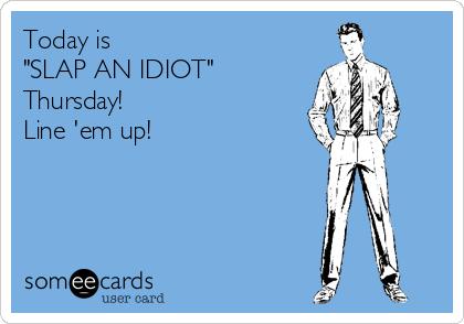 "Today is  ""SLAP AN IDIOT"" Thursday!  Line 'em up!"