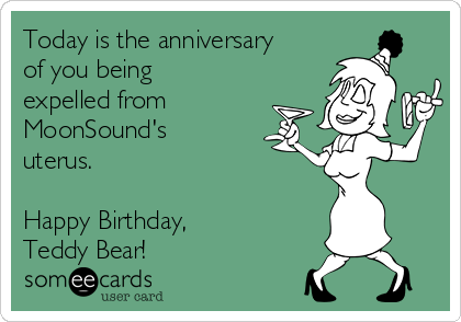 Today is the anniversary of you being expelled from MoonSound's uterus.   Happy Birthday,  Teddy Bear!