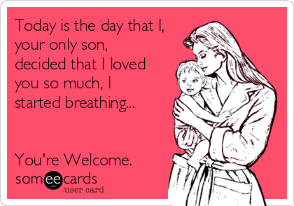Today is the day that I, your only son, decided that I loved you so much, I started breathing...   You're Welcome.