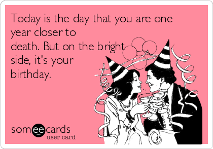 Today is the day that you are one year closer to death. But on the bright side, it's your birthday.