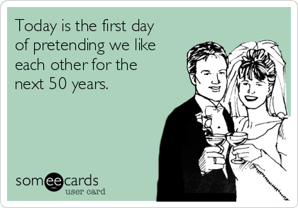 Today is the first day of pretending we like each other for the next 50 years.