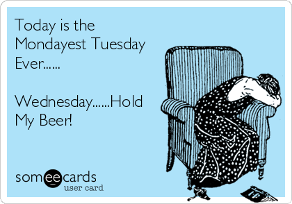 Today is the Mondayest Tuesday Ever......  Wednesday......Hold My Beer!
