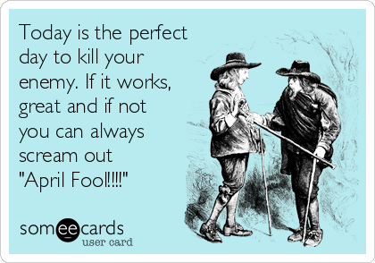 "Today is the perfect day to kill your enemy. If it works, great and if not you can always scream out ""April Fool!!!!"""