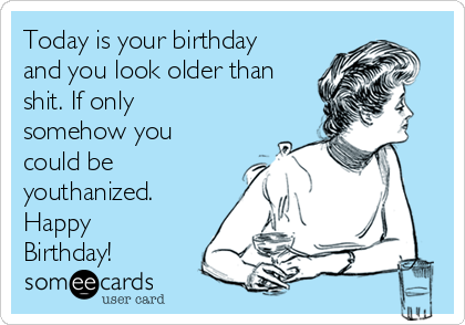 Today is your birthday and you look older than shit. If only somehow you could be youthanized. Happy Birthday!