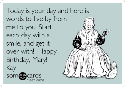 Today is your day and here is words to live by from me to you: Start each day with a smile, and get it over with!  Happy Birthday, Mary! Kay