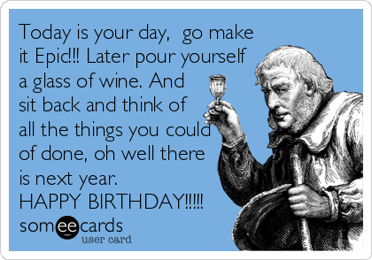 Today is your day,  go make it Epic!!! Later pour yourself a glass of wine. And sit back and think of all the things you could of done, oh well there is next year.  HAPPY BIRTHDAY!!!!!