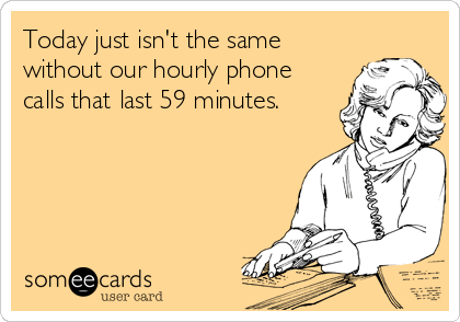 Today just isn't the same without our hourly phone calls that last 59 minutes.
