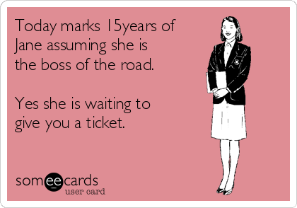 Today marks 15years of Jane assuming she is the boss of the road.  Yes she is waiting to give you a ticket.